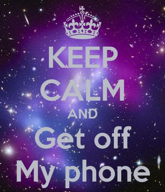 KEEP CALM AND Get off My phone   KEEP CALM AND CARRY ON Image