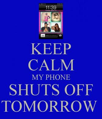 KEEP CALM MY PHONE SHUTS OFF TOMORROW   KEEP CALM AND CARRY ON Image